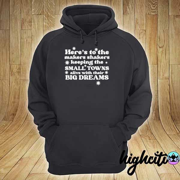 Here's to the makers shakers keeping the small towns alive s hoodie