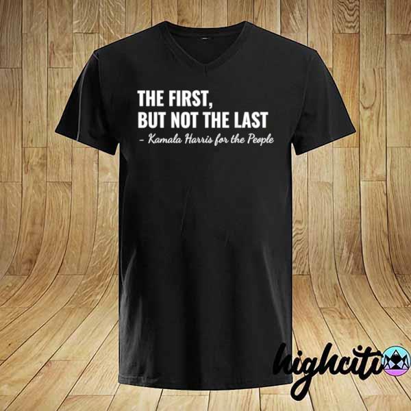 Kamala Harris The First But Not The Last Shirt
