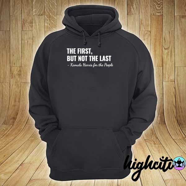 Kamala Harris The First But Not The Last Shirt hoodie