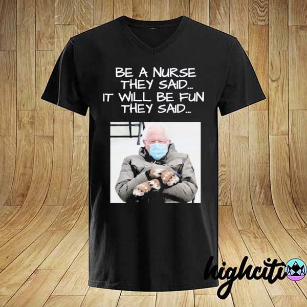 Bernie Sanders Be A Nurse They Said It Will Be Fun They Said Shirt